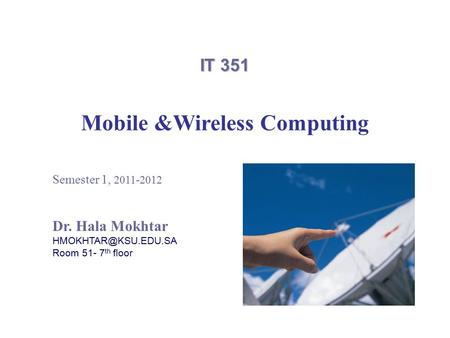 IT 351 Mobile &Wireless Computing Semester 1, 2011-2012 Dr. Hala Mokhtar Room 51- 7 th floor.