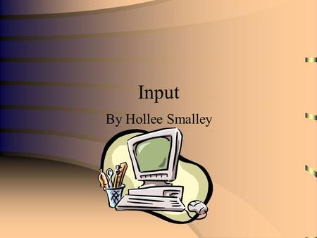 Input By Hollee Smalley. What is Input? Input is any data or instructions entered into the memory of a computer.