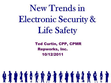 New Trends in Electronic Security & Life Safety Ted Curtin, CPP, CPMR Repworks, Inc. 10/12/2011.