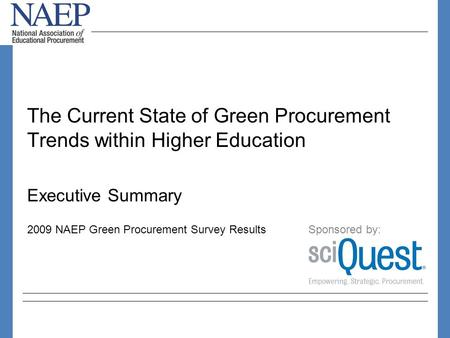 The Current State of Green Procurement Trends within Higher Education Executive Summary 2009 NAEP Green Procurement Survey Results Sponsored by: