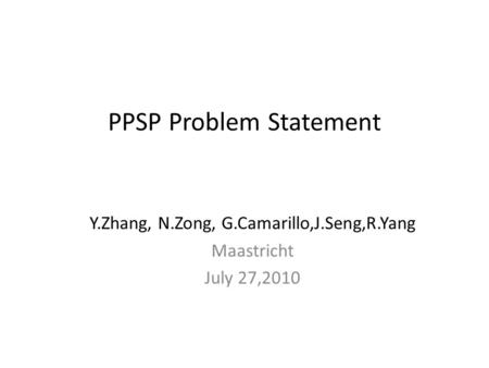 PPSP Problem Statement Y.Zhang, N.Zong, G.Camarillo,J.Seng,R.Yang Maastricht July 27,2010.