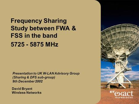 Frequency Sharing Study between FWA & FSS in the band 5725 - 5875 MHz David Bryant Wireless Networks Presentation to UK W-LAN Advisory Group (Sharing &