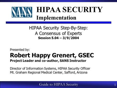 1 Guide to HIPAA Security HIPAA Security Step-By-Step: A Consensus of Experts Session 5.04 – 3/9/2004 Presented by: Robert Happy Grenert, GSEC Project.