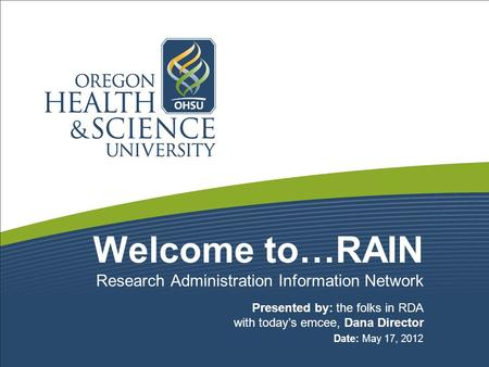 Welcome to…RAIN Presented by: the folks in RDA with today's emcee, Dana Director Date: May 17, 2012 Research Administration Information Network.