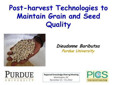 Post-harvest Technologies to Maintain Grain and Seed Quality Dieudonne Baributsa Purdue University Regional Knowledge Sharing Meeting Washington, DC November.