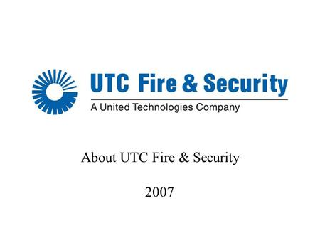 1 About UTC Fire & Security 2007. 2 About UTC 3 $48B* (US) sales 215,000 employees worldwide Operates in 70 countries UNITED TECHNOLOGIES CORP. *2006.