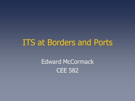 ITS at Borders and Ports Edward McCormack CEE 582.