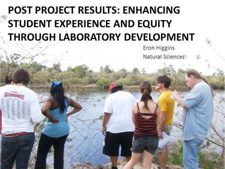 POST PROJECT RESULTS: ENHANCING STUDENT EXPERIENCE AND EQUITY THROUGH LABORATORY DEVELOPMENT Eron Higgins Natural Sciences.