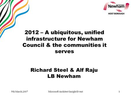 1 2012 – A ubiquitous, unified infrastructure for Newham Council & the communities it serves Richard Steel & Alf Raju LB Newham 5th March 20071Microsoft.