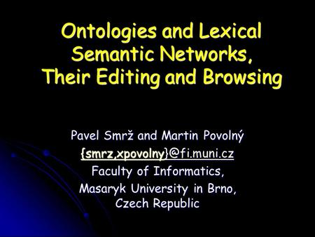 Ontologies and Lexical Semantic Networks, Their Editing and Browsing Pavel Smrž and Martin Povolný  Faculty of Informatics,
