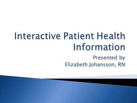 Presented by Elizabeth Johansson, RN.  Describes Interactive Patient Health Information  Discusses Hardware and Software Components  Evaluates Usability.