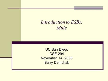 Introduction to ESBs: Mule UC San Diego CSE 294 November 14, 2008 Barry Demchak.