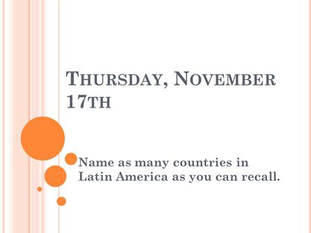 T HURSDAY, N OVEMBER 17 TH Name as many countries in Latin America as you can recall.
