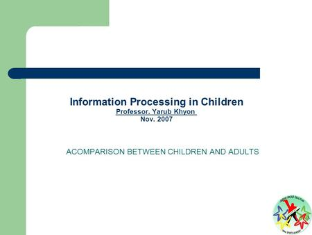 Information Processing in Children Professor. Yarub Khyon Nov. 2007 Professor. Yarub Khyon ACOMPARISON BETWEEN CHILDREN AND ADULTS.