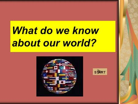 What do we know about our world? START 1- What is the most spoken language of the world? English Spanish a b c d Hindi Mandarin.