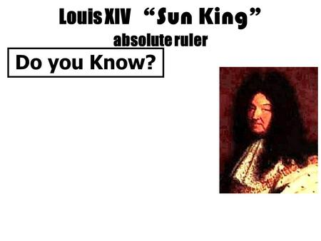 "Louis XIV "" Sun King "" absolute ruler Do you Know?"
