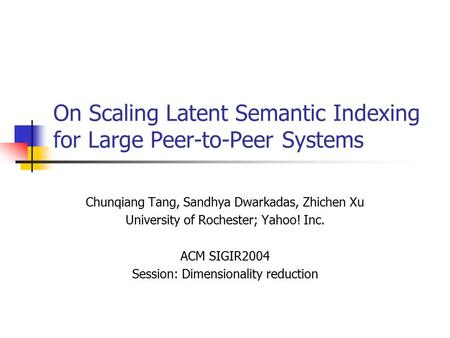On Scaling Latent Semantic Indexing for Large Peer-to-Peer Systems Chunqiang Tang, Sandhya Dwarkadas, Zhichen Xu University of Rochester; Yahoo! Inc. ACM.