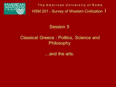 T h e A m e r i c a n U n i v e r s i t y o f R o m e HSM 201 - Survey of Western Civilization I Session 5 Classical Greece : Politics, Science and Philosophy.
