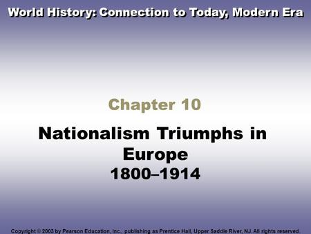 Chapter 10 Nationalism Triumphs in Europe 1800–1914 Copyright © 2003 by Pearson Education, Inc., publishing as Prentice Hall, Upper Saddle River, NJ. All.