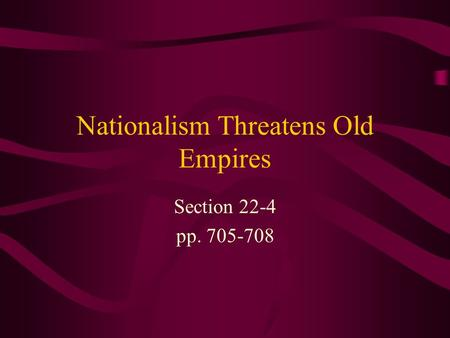 Nationalism Threatens Old Empires Section 22-4 pp. 705-708.