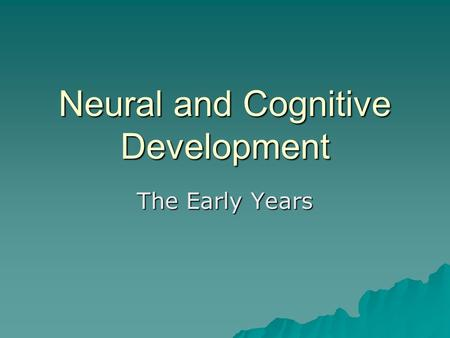 Neural and Cognitive Development The Early Years.
