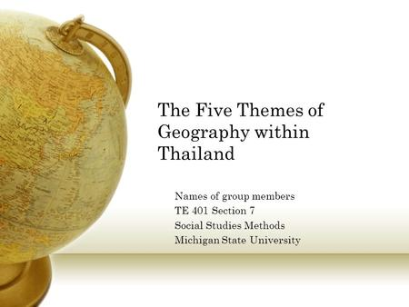 The Five Themes of Geography within Thailand Names of group members TE 401 Section 7 Social Studies Methods Michigan State University.