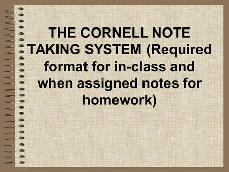 THE CORNELL NOTE TAKING SYSTEM (Required format for in-class and when assigned notes for homework)