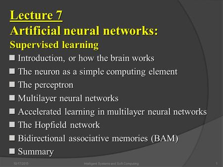 10/17/2015Intelligent Systems and Soft Computing1 Lecture 7 Artificial neural networks: Supervised learning Introduction, or how the brain works Introduction,