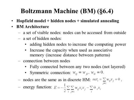 Boltzmann Machine (BM) (§6.4) Hopfield model + hidden nodes + simulated annealing BM Architecture –a set of visible nodes: nodes can be accessed from outside.