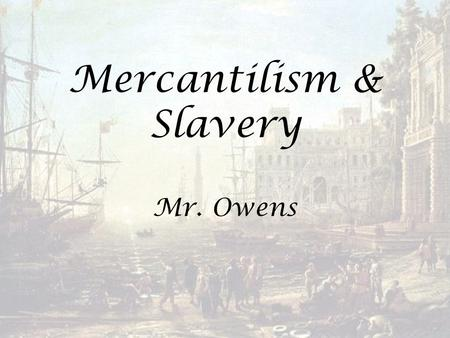 Mercantilism & Slavery Mr. Owens. Essential Questions: What impact did British attempts to pursue mercantilism and strengthen its direct control over.