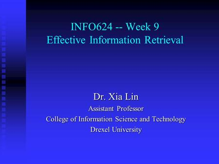 INFO624 -- Week 9 Effective Information Retrieval Dr. Xia Lin Assistant Professor College of Information Science and Technology Drexel University.