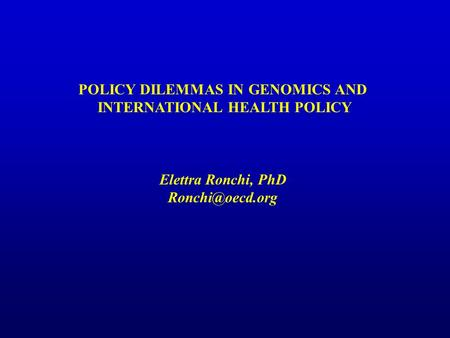 POLICY DILEMMAS IN GENOMICS AND INTERNATIONAL HEALTH POLICY Elettra Ronchi, PhD