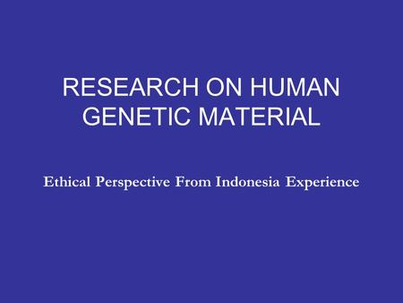 RESEARCH ON HUMAN GENETIC MATERIAL Ethical Perspective From Indonesia Experience.