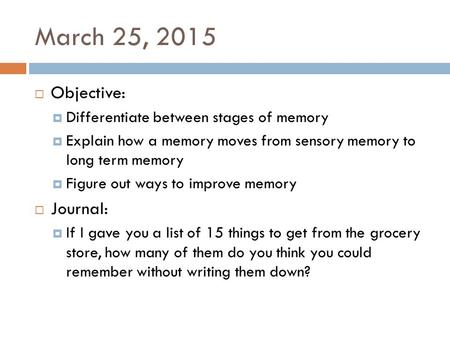 March 25, 2015  Objective:  Differentiate between stages of memory  Explain how a memory moves from sensory memory to long term memory  Figure out.