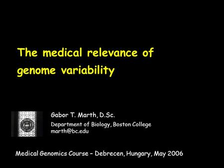 The medical relevance of genome variability Gabor T. Marth, D.Sc. Department of Biology, Boston College Medical Genomics Course – Debrecen,