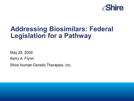 Addressing Biosimilars: Federal Legislation for a Pathway May 28, 2009 Kerry A. Flynn Shire Human Genetic Therapies, Inc.