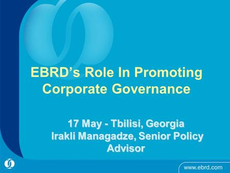EBRD's Role In Promoting Corporate Governance 17 May - Tbilisi, Georgia Irakli Managadze, Senior Policy Advisor.