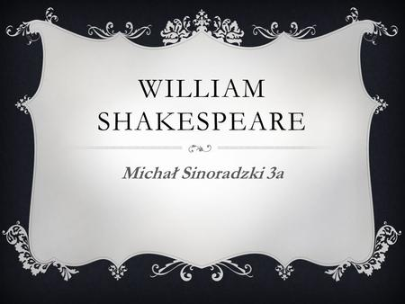 WILLIAM SHAKESPEARE Michał Sinoradzki 3a.  William Shakespeare (26 April 1564 – 23 April 1616) was an English poet, playwright, actor. Commonly regarded.