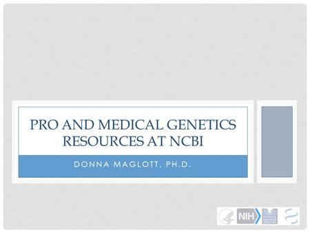 DONNA MAGLOTT, PH.D. PRO AND MEDICAL GENETICS RESOURCES AT NCBI.