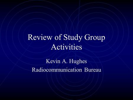 Review of Study Group Activities Kevin A. Hughes Radiocommunication Bureau.