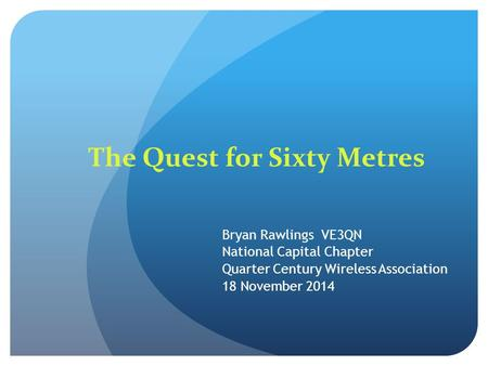 The Quest for Sixty Metres Bryan Rawlings VE3QN National Capital Chapter Quarter Century Wireless Association 18 November 2014.