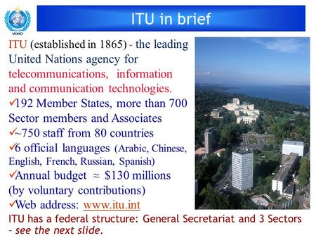 ITU in brief ITU (established in 1865) - the leading United Nations agency for telecommunications, information and communication technologies. 192 Member.