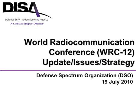 A Combat Support Agency World Radiocommunication Conference (WRC-12) Update/Issues/Strategy Defense Spectrum Organization (DSO) 19 July 2010 A Combat Support.