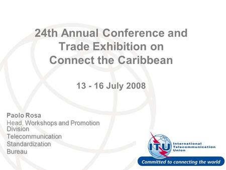 24th Annual Conference and Trade Exhibition on Connect the Caribbean 13 - 16 July 2008 Paolo Rosa Workshops and Promotion Division Head, Workshops and.