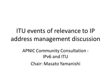 ITU events of relevance to IP address management discussion APNIC Community Consultation - IPv6 and ITU Chair: Masato Yamanishi.