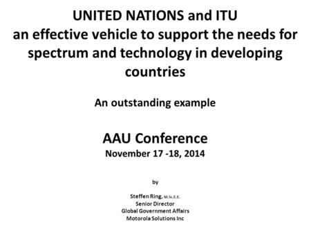 UNITED NATIONS and ITU an effective vehicle to support the needs for spectrum and technology in developing countries An outstanding example AAU Conference.