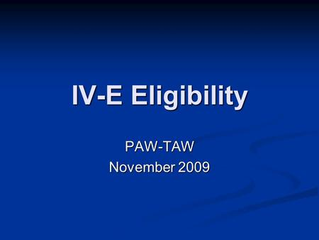 IV-E Eligibility PAW-TAW November 2009. IV-E Automation Background Federal SACWIS review determined that eWiSACWIS was not fully automated with IV-E Eligibility.