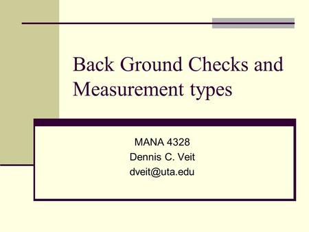 Back Ground Checks and Measurement types MANA 4328 Dennis C. Veit