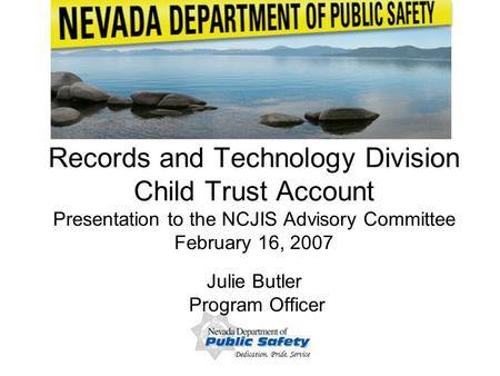 Dedication, Pride, Service 1 Records and Technology Division Child Trust Account Presentation to the NCJIS Advisory Committee February 16, 2007 Julie Butler.