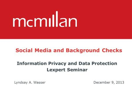 Social Media and Background Checks Information Privacy and Data Protection Lexpert Seminar Lyndsay A. WasserDecember 9, 2013.